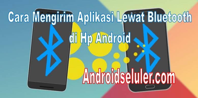 Cara Mengirim Aplikasi Lewat Bluetooth Di Hp Android Dengan Cepat
