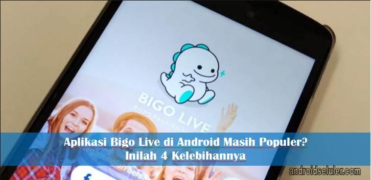 Aplikasi Bigo Live Di Android Masih Populer Inilah 4 Kelebihannya
