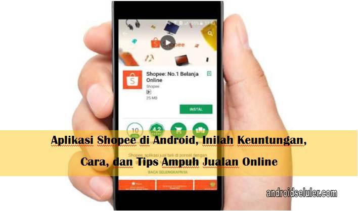 Aplikasi Shopee di Android, Inilah Keuntungan, Cara, dan Tips Ampuh Jualan Online