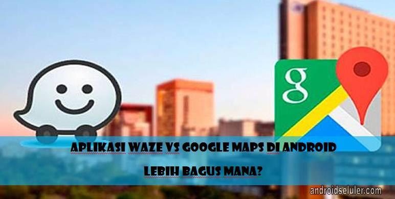 Aplikasi Waze vs Google Maps di Android, Lebih Bagus Mana?