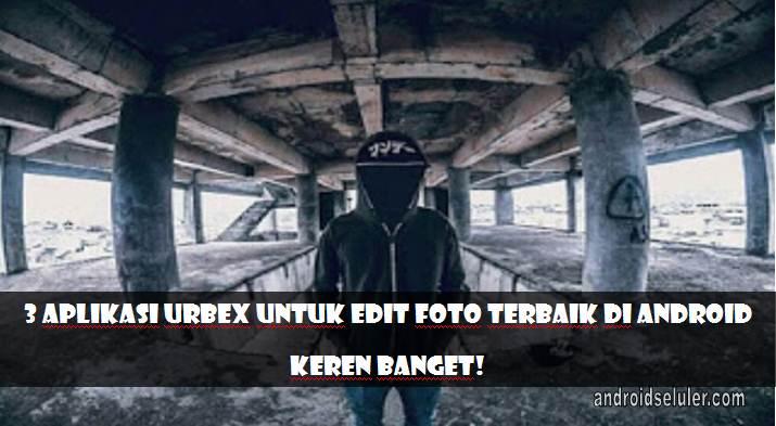 Aplikasi Urbex untuk Edit Foto Terbaik di Android, Keren Banget!