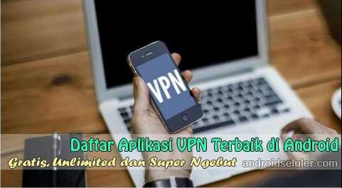 Aplikasi VPN Terbaik Gratis dan Paling Ampuh di Android, Super Ngebut