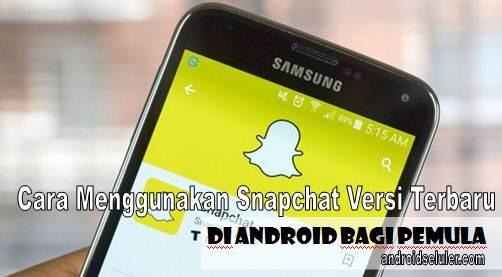 Cara Menggunakan Snapchat Versi Terbaru di Android Bagi Pemula