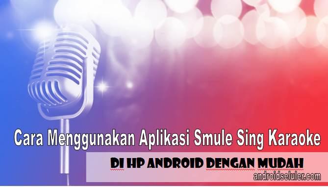 Cara Menggunakan Aplikasi Smule Sing Karaoke di HP Android dengan Mudah