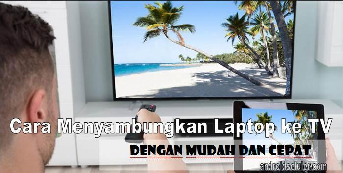 Cara Menyambungkan Laptop ke TV Dengan Mudah dan Cepat